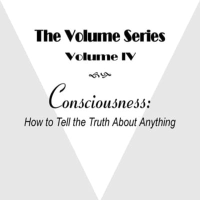 Volume IV: Consciousness: How to Tell the Truth About Anything video